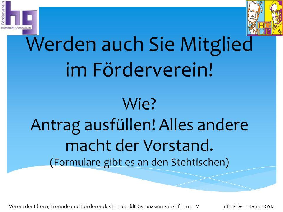 Verein der Eltern, Freunde und Förderer des Humboldt-Gymnasiums in Gifhorn e.V. Info-Präsentation 2014 Werden auch Sie Mitglied im Förderverein! Wie?