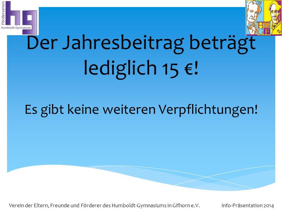 Verein der Eltern, Freunde und Förderer des Humboldt-Gymnasiums in Gifhorn e.V. Info-Präsentation 2014 Der Jahresbeitrag beträgt lediglich 15 ! Es gib