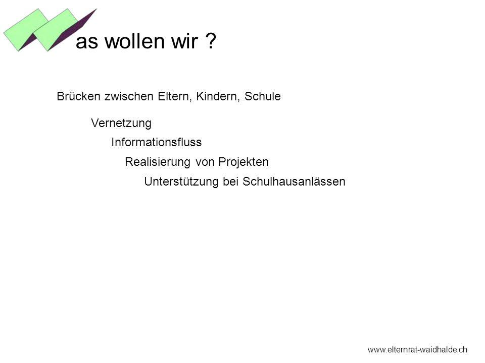 Brücken zwischen Eltern, Kindern, Schule Vernetzung www.elternrat-waidhalde.ch as wollen wir ? Informationsfluss Realisierung von Projekten Unterstütz