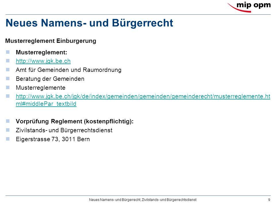 Neues Namens- und Bürgerrecht, Zivilstands- und Bürgerrechtsdienst9 Neues Namens- und Bürgerrecht Musterreglement: http://www.jgk.be.ch Amt für Gemeinden und Raumordnung Beratung der Gemeinden Musterreglemente http://www.jgk.be.ch/jgk/de/index/gemeinden/gemeinden/gemeinderecht/musterreglemente.ht ml#middlePar_textbild http://www.jgk.be.ch/jgk/de/index/gemeinden/gemeinden/gemeinderecht/musterreglemente.ht ml#middlePar_textbild Vorprüfung Reglement (kostenpflichtig): Zivilstands- und Bürgerrechtsdienst Eigerstrasse 73, 3011 Bern Musterreglement Einburgerung