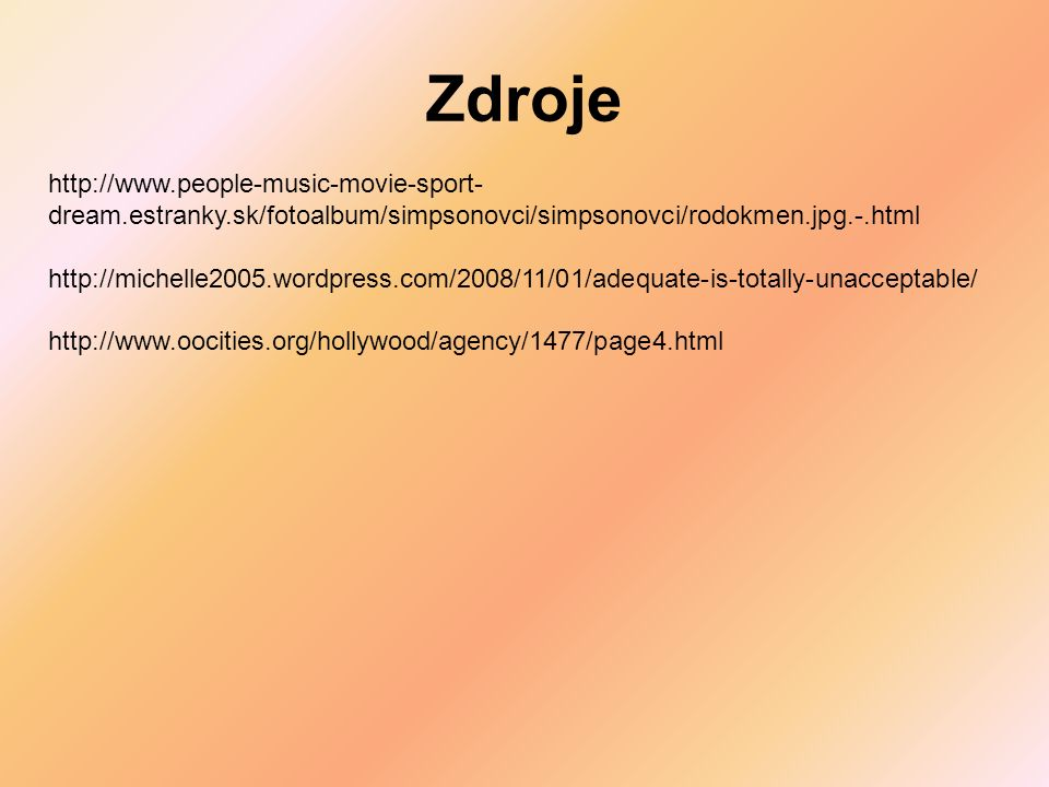 Zdroje http://www.people-music-movie-sport- dream.estranky.sk/fotoalbum/simpsonovci/simpsonovci/rodokmen.jpg.-.html http://michelle2005.wordpress.com/2008/11/01/adequate-is-totally-unacceptable/ http://www.oocities.org/hollywood/agency/1477/page4.html
