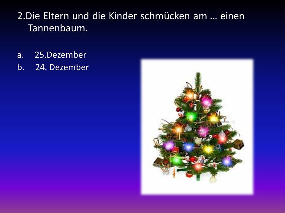 2.Die Eltern und die Kinder schmücken am … einen Tannenbaum. a. 25.Dezember b. 24. Dezember