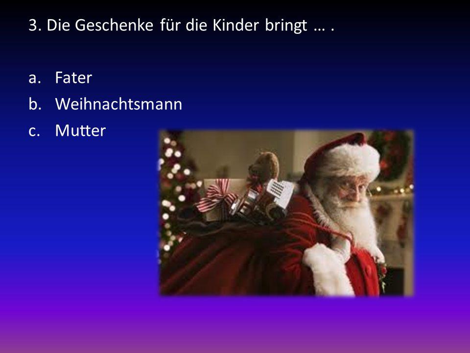 3. Die Geschenke für die Kinder bringt …. a.Fater b.Weihnachtsmann c.Mutter