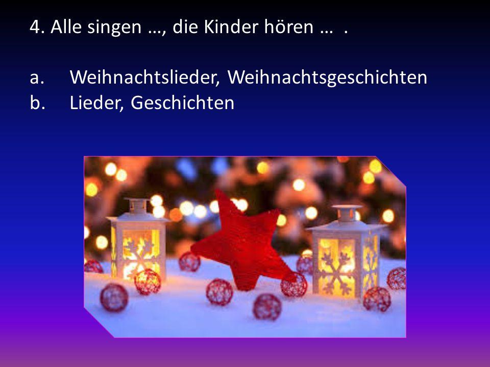 4. Alle singen …, die Kinder hӧren …. a.Weihnachtslieder, Weihnachtsgeschichten b.Lieder, Geschichten