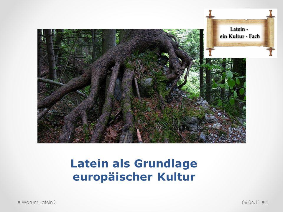 Latein als Grundlage europäischer Kultur 06.06.11Warum Latein?4
