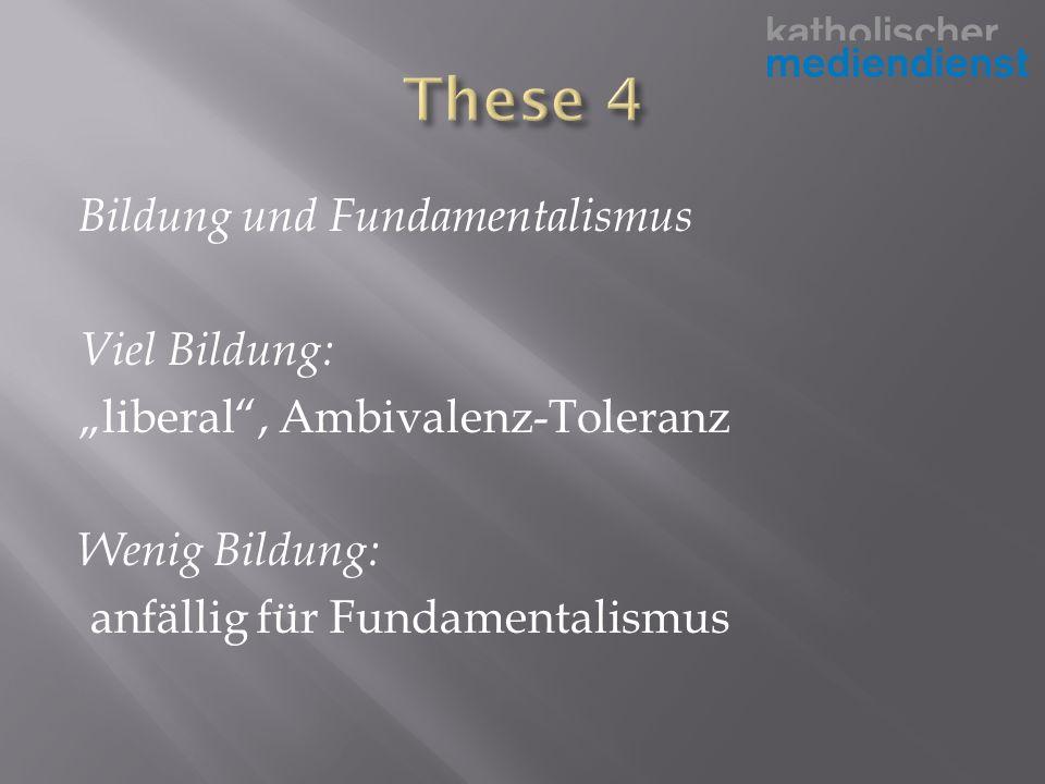 Bildung und Fundamentalismus Viel Bildung: liberal, Ambivalenz-Toleranz Wenig Bildung: anfällig für Fundamentalismus