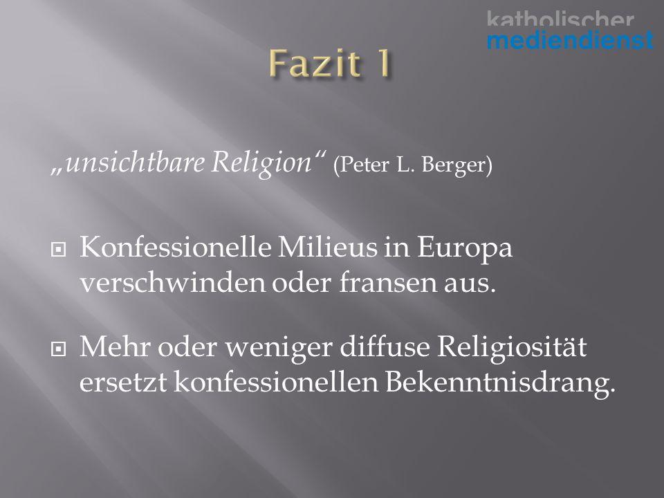 unsichtbare Religion (Peter L. Berger) Konfessionelle Milieus in Europa verschwinden oder fransen aus. Mehr oder weniger diffuse Religiosität ersetzt