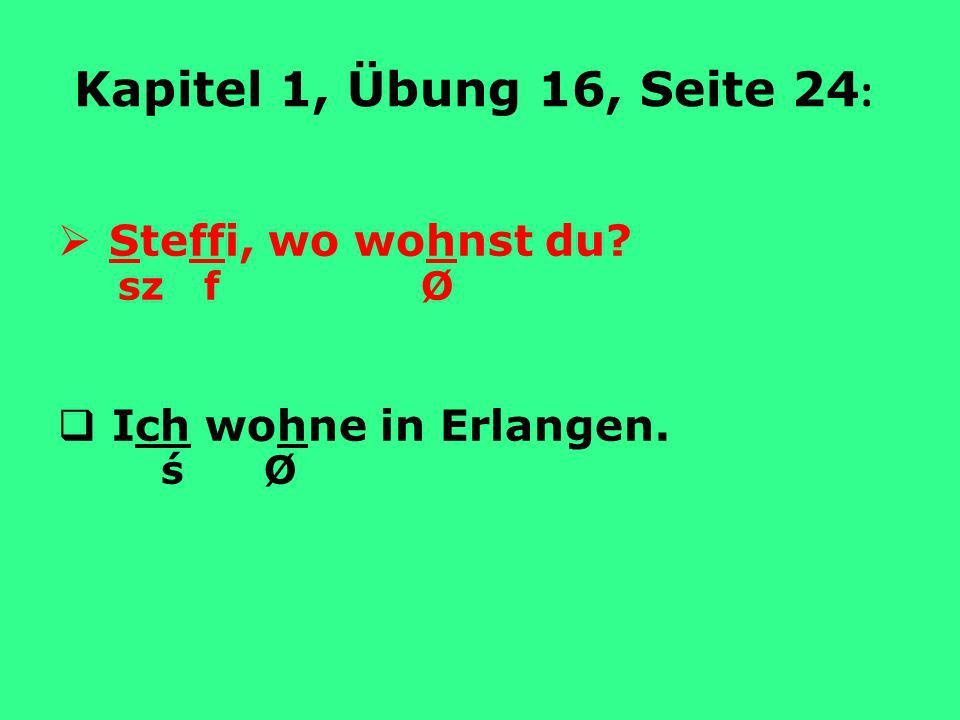 Kapitel 1, Übung 16, Seite 24 : Steffi, wo wohnst du? sz f Ø Ich wohne in Erlangen. ś Ø