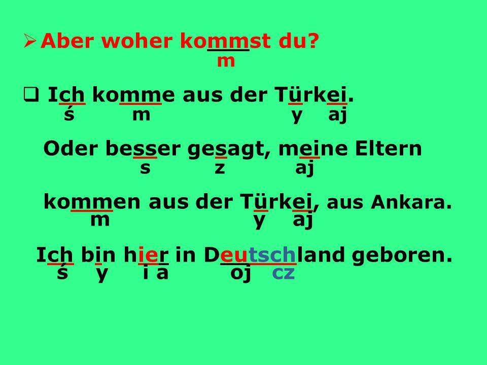Aber woher kommst du.m Ich komme aus der Türkei.