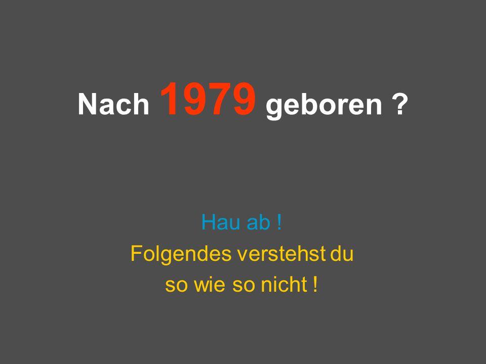 Nach 1979 geboren ? Hau ab ! Folgendes verstehst du so wie so nicht !