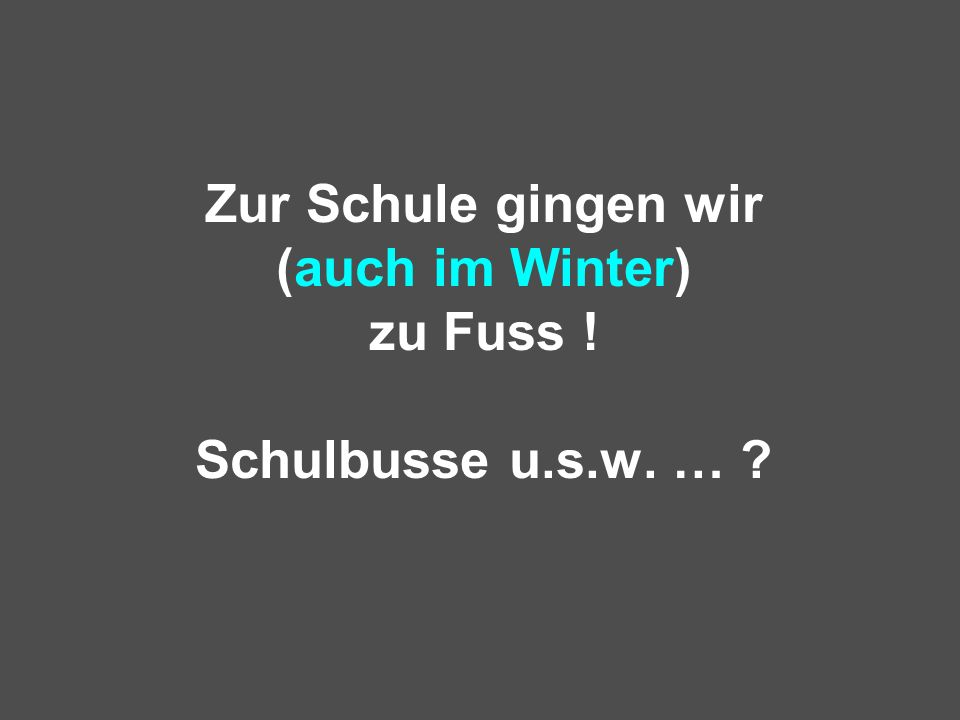 Zur Schule gingen wir (auch im Winter) zu Fuss ! Schulbusse u.s.w. … ?