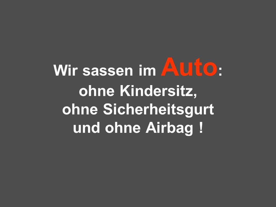 Wir sassen im Auto : ohne Kindersitz, ohne Sicherheitsgurt und ohne Airbag !