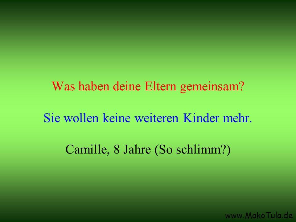 www.MakoTula.de Was haben deine Eltern gemeinsam? Sie wollen keine weiteren Kinder mehr. Camille, 8 Jahre (So schlimm?)