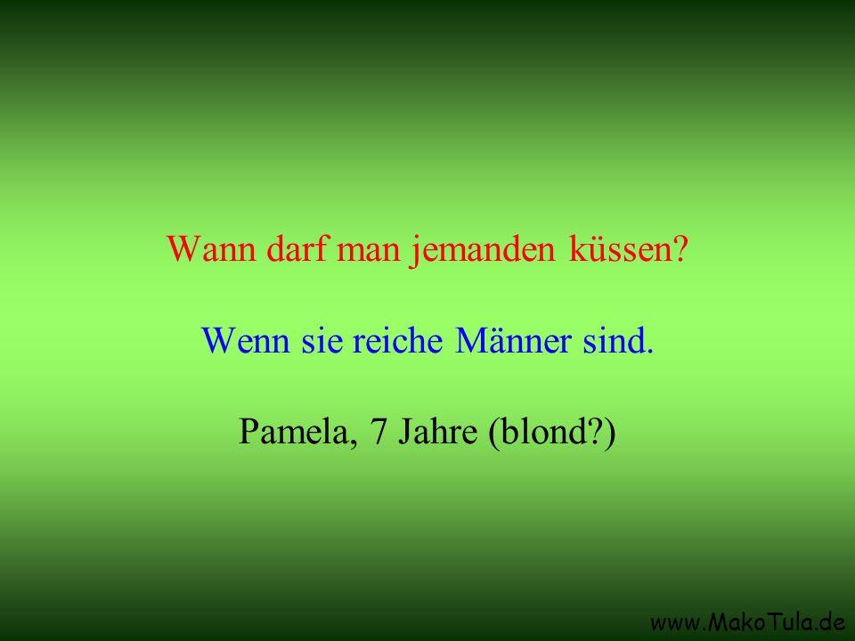 www.MakoTula.de Wann darf man jemanden küssen? Wenn sie reiche Männer sind. Pamela, 7 Jahre (blond?)