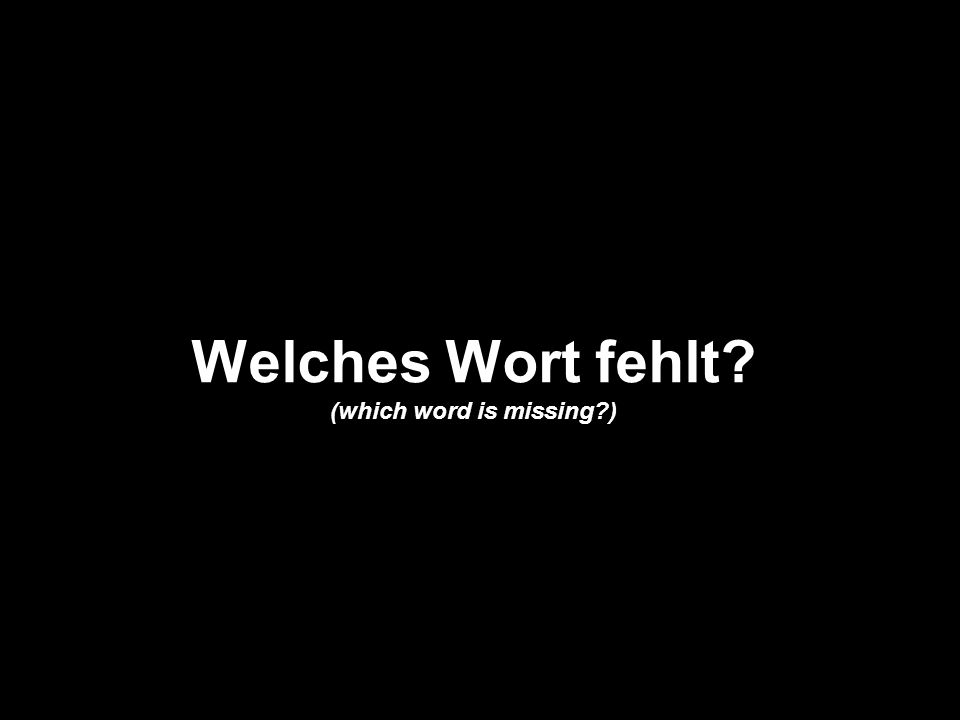 Welches Wort fehlt? (which word is missing?)