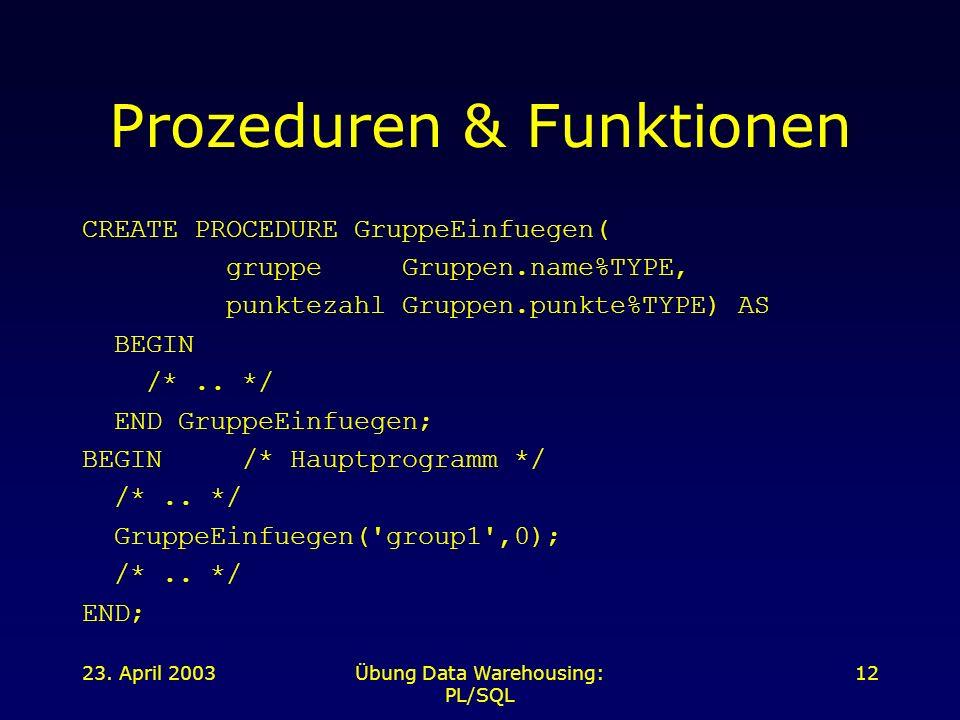 23. April 2003Übung Data Warehousing: PL/SQL 12 Prozeduren & Funktionen CREATE PROCEDURE GruppeEinfuegen( gruppe Gruppen.name%TYPE, punktezahl Gruppen