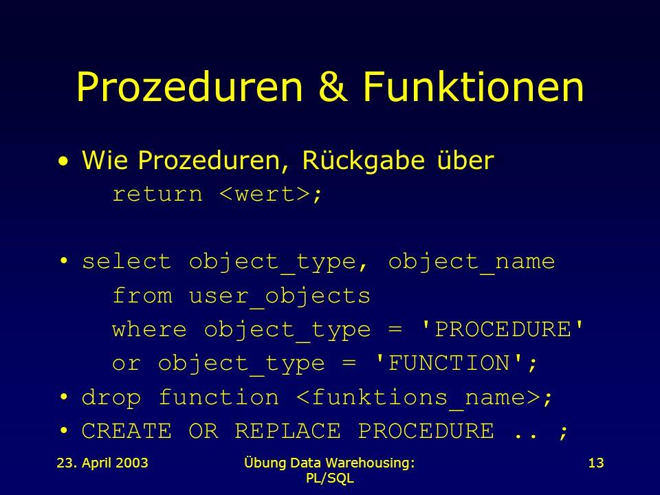 23. April 2003Übung Data Warehousing: PL/SQL 13 Prozeduren & Funktionen Wie Prozeduren, Rückgabe über return ; select object_type, object_name from us