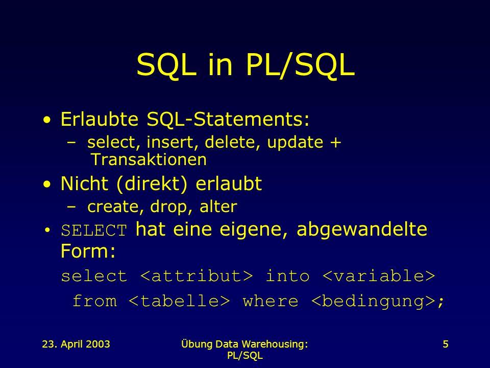 23. April 2003Übung Data Warehousing: PL/SQL 5 SQL in PL/SQL Erlaubte SQL-Statements: – select, insert, delete, update + Transaktionen Nicht (direkt)