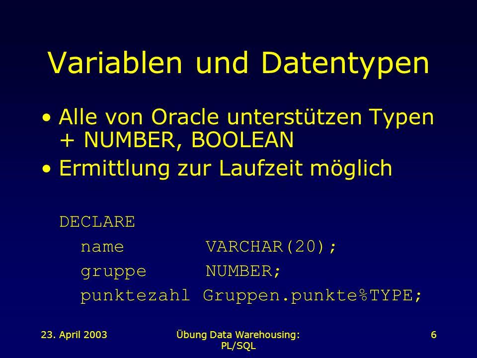 23. April 2003Übung Data Warehousing: PL/SQL 6 Variablen und Datentypen Alle von Oracle unterstützen Typen + NUMBER, BOOLEAN Ermittlung zur Laufzeit m