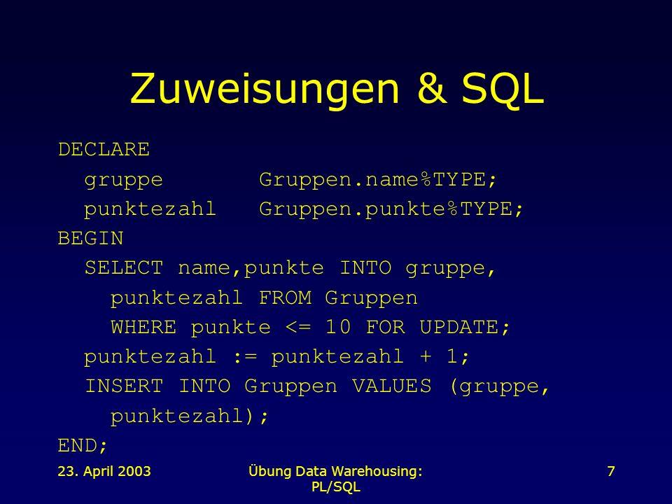 23. April 2003Übung Data Warehousing: PL/SQL 7 Zuweisungen & SQL DECLARE gruppeGruppen.name%TYPE; punktezahlGruppen.punkte%TYPE; BEGIN SELECT name,pun