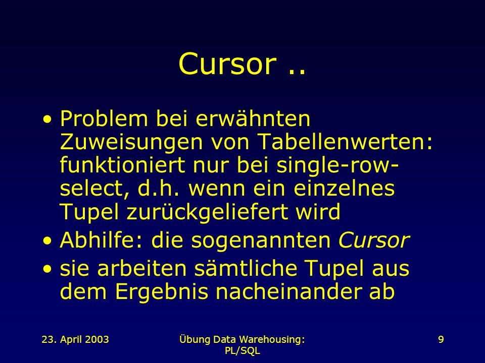 23.April 2003Übung Data Warehousing: PL/SQL 10.. Cursor..