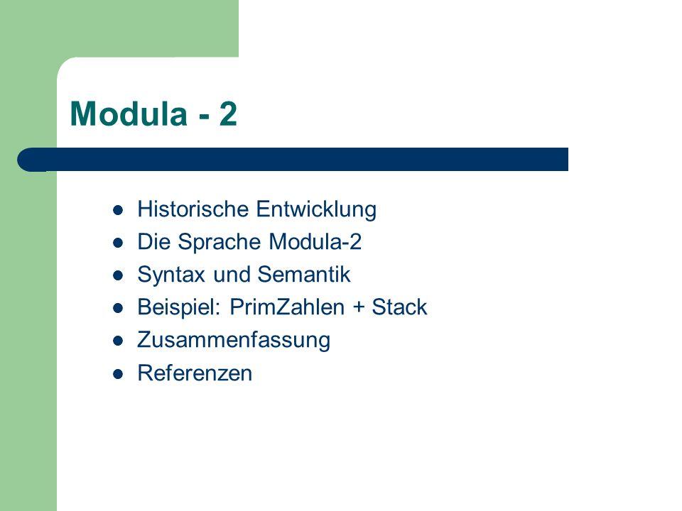 Modula - 2 Historische Entwicklung Die Sprache Modula-2 Syntax und Semantik Beispiel: PrimZahlen + Stack Zusammenfassung Referenzen