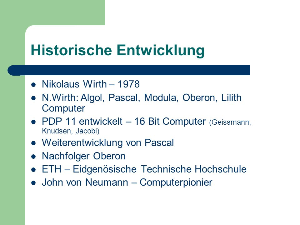 Historische Entwicklung Nikolaus Wirth – 1978 N.Wirth: Algol, Pascal, Modula, Oberon, Lilith Computer PDP 11 entwickelt – 16 Bit Computer (Geissmann,