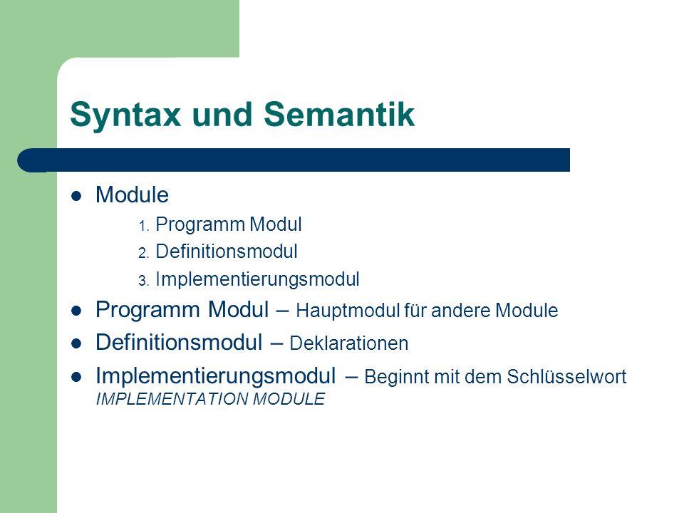 Syntax und Semantik Module 1. Programm Modul 2. Definitionsmodul 3. Implementierungsmodul Programm Modul – Hauptmodul für andere Module Definitionsmod