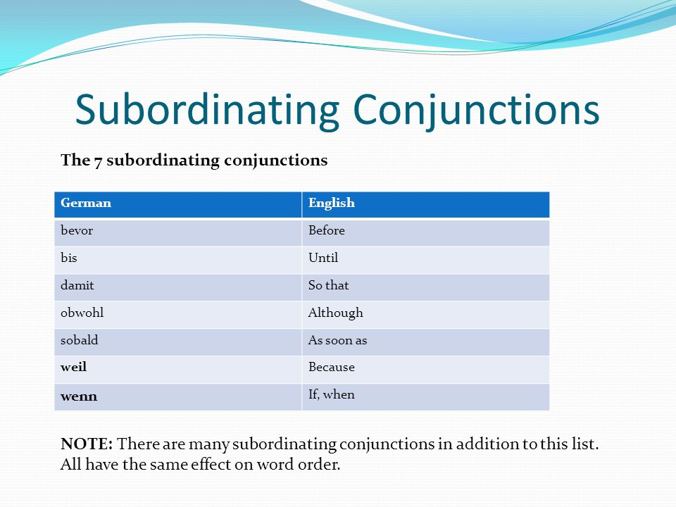 Subordinating Conjunctions GermanEnglish bevorBefore bisUntil damitSo that obwohlAlthough sobaldAs soon as weilBecause wenn If, when The 7 subordinating conjunctions NOTE: There are many subordinating conjunctions in addition to this list.