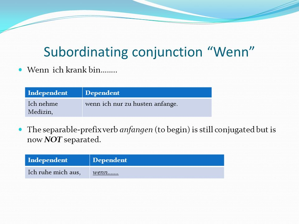Subordinating conjunction Wenn Wenn ich krank bin…….. The separable-prefix verb anfangen (to begin) is still conjugated but is now NOT separated. Inde