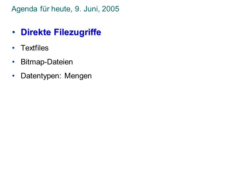 Agenda für heute, 9. Juni, 2005 Direkte FilezugriffeDirekte Filezugriffe Textfiles Bitmap-Dateien Datentypen: Mengen