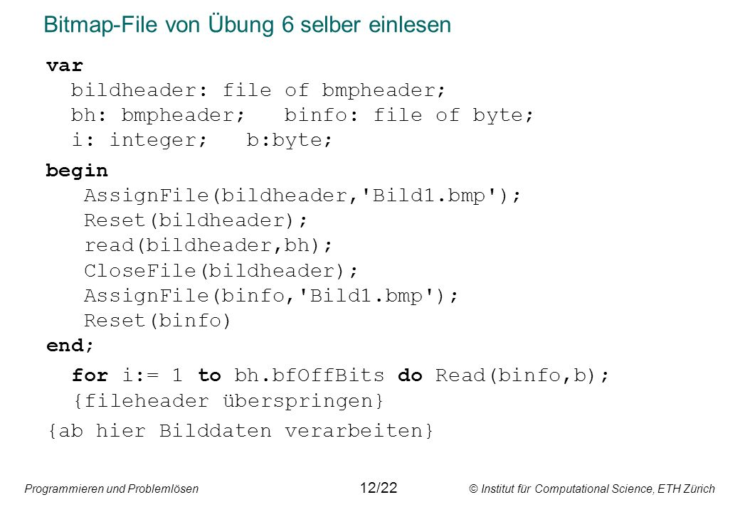 Programmieren und Problemlösen © Institut für Computational Science, ETH Zürich Bitmap-File von Übung 6 selber einlesen var bildheader: file of bmpheader; bh: bmpheader; binfo: file of byte; i: integer; b:byte; begin AssignFile(bildheader, Bild1.bmp ); Reset(bildheader); read(bildheader,bh); CloseFile(bildheader); AssignFile(binfo, Bild1.bmp ); Reset(binfo) end; for i:= 1 to bh.bfOffBits do Read(binfo,b); {fileheader überspringen} {ab hier Bilddaten verarbeiten} 12/22