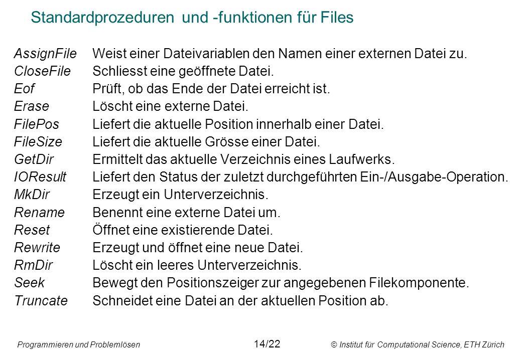 Programmieren und Problemlösen © Institut für Computational Science, ETH Zürich Standardprozeduren und -funktionen für Files AssignFileWeist einer Dat