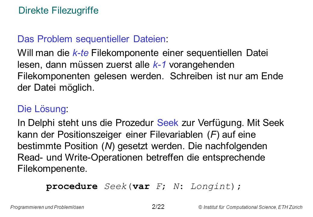 Programmieren und Problemlösen © Institut für Computational Science, ETH Zürich Direkte Filezugriffe Das Problem sequentieller Dateien: Will man die k