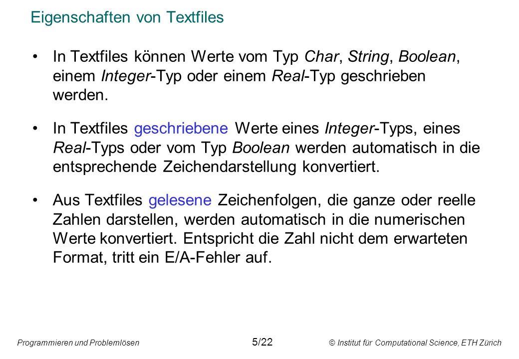 Programmieren und Problemlösen © Institut für Computational Science, ETH Zürich Eigenschaften von Textfiles Beispiel var F: textfile; I: integer;B: boolean; Der Prozeduraufruf Read(F,I) liest im File F eine Zeichenfolge bis zum nächsten Leerzeichen oder End-of-line-Zeichen, interpretiert sie als ganze Zahl vom Typ Integer und speichert ihren Wert in der Variablen I.