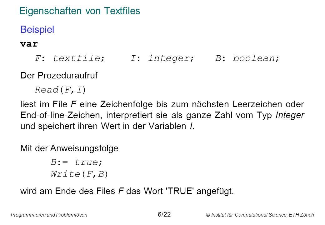 Programmieren und Problemlösen © Institut für Computational Science, ETH Zürich Eigenschaften von Textfiles Beispiel var F: textfile; I: integer;B: bo