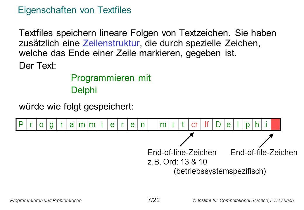 Programmieren und Problemlösen © Institut für Computational Science, ETH Zürich Eigenschaften von Textfiles Weil Textfiles eine Zeilenstruktur haben, müssen End-of-line-Zeichen erkannt und auch geschrieben werden können.