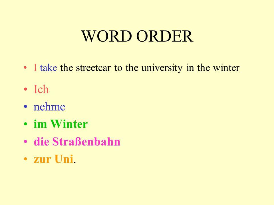 WORD ORDER I take the streetcar to the university in the winter Ich nehme im Winter die Straßenbahn zur Uni.