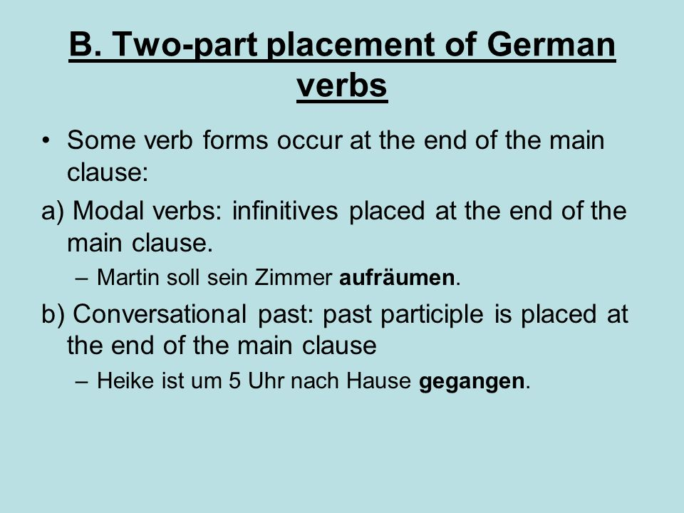 B. Two-part placement of German verbs Some verb forms occur at the end of the main clause: a) Modal verbs: infinitives placed at the end of the main c