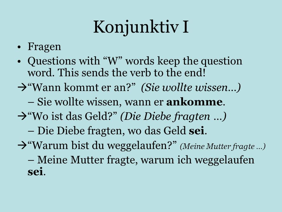 Konjunktiv I Fragen Questions with W words keep the question word. This sends the verb to the end! Wann kommt er an? (Sie wollte wissen…) – Sie wollte