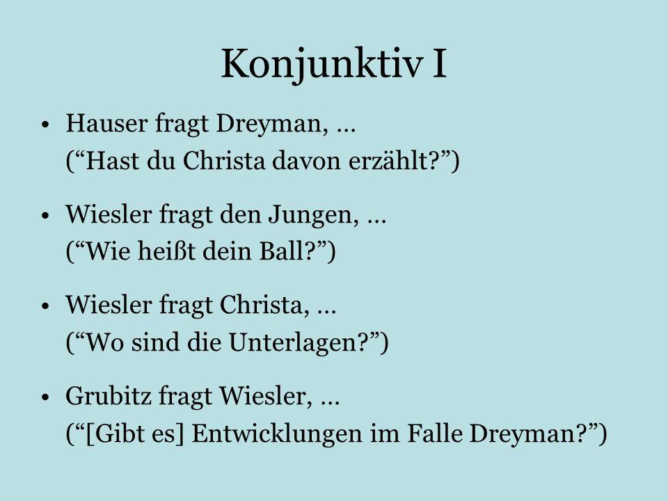 Konjunktiv I Hauser fragt Dreyman, … (Hast du Christa davon erzählt?) Wiesler fragt den Jungen, … (Wie heißt dein Ball?) Wiesler fragt Christa, … (Wo