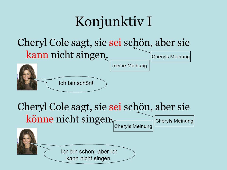 Konjunktiv I Cheryl Cole sagt, sie sei schön, aber sie kann nicht singen. Ich bin schön! Cheryl Cole sagt, sie sei schön, aber sie könne nicht singen.