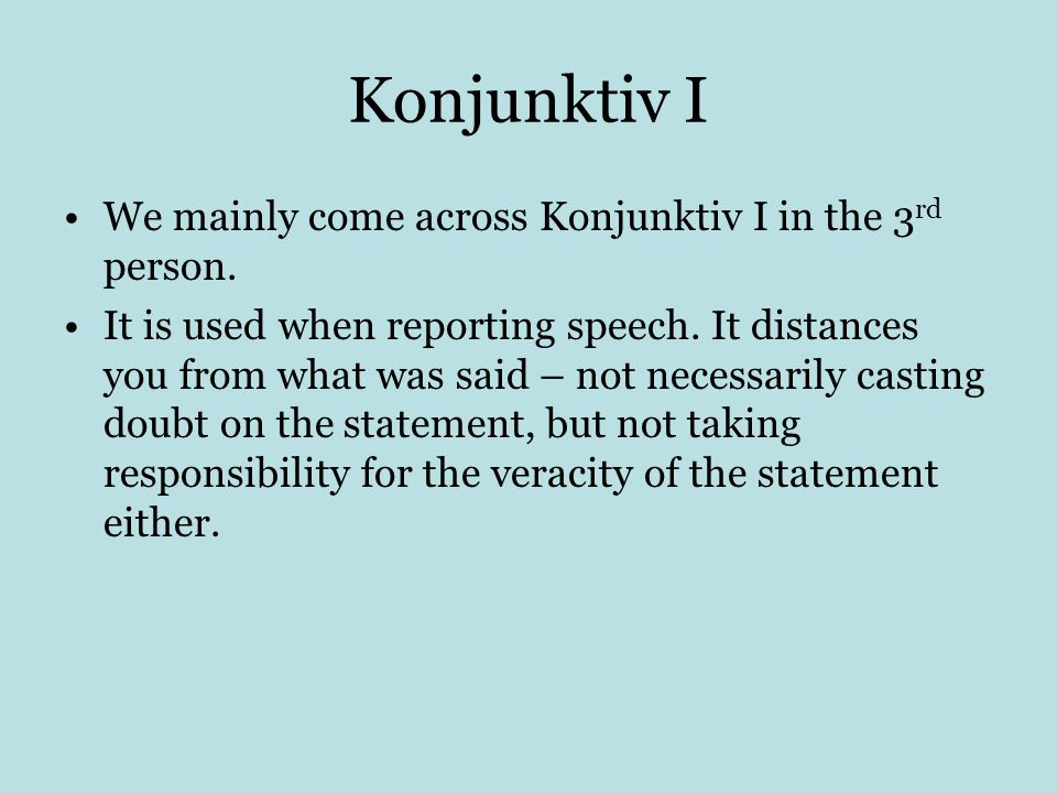 Konjunktiv I We mainly come across Konjunktiv I in the 3 rd person. It is used when reporting speech. It distances you from what was said – not necess