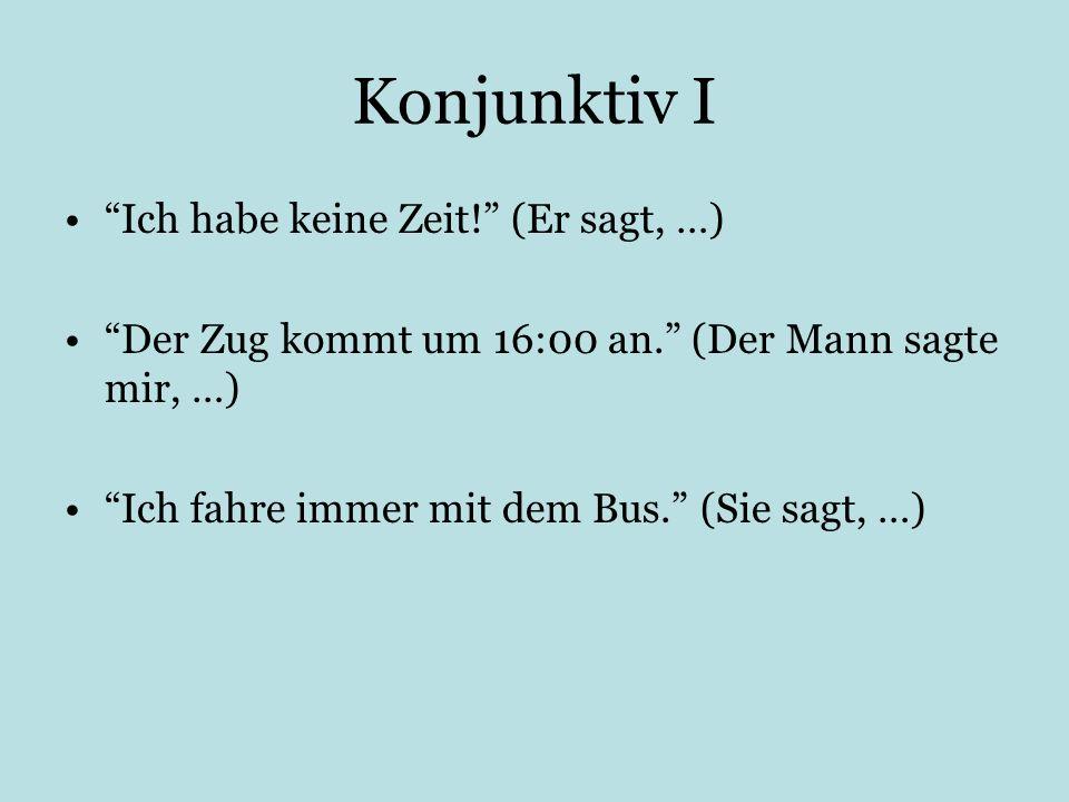 Konjunktiv I Ich habe keine Zeit! (Er sagt, …) Der Zug kommt um 16:00 an. (Der Mann sagte mir, …) Ich fahre immer mit dem Bus. (Sie sagt, …)