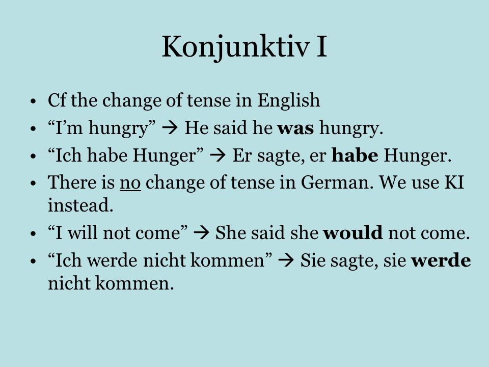 Konjunktiv I Cf the change of tense in English Im hungry He said he was hungry. Ich habe Hunger Er sagte, er habe Hunger. There is no change of tense