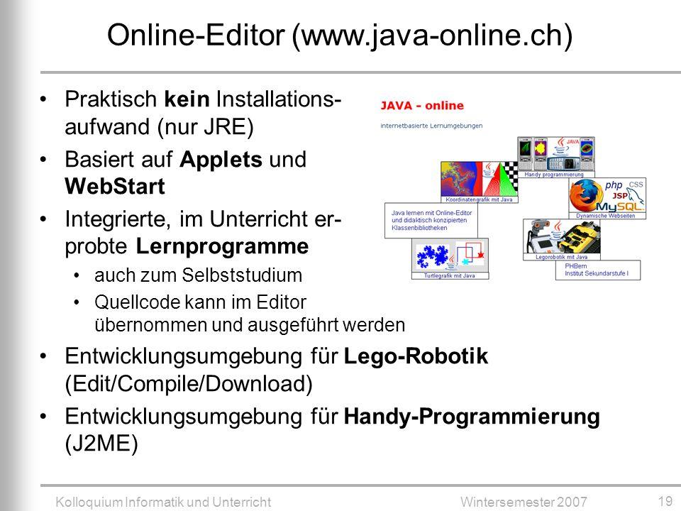 Kolloquium Informatik und UnterrichtWintersemester 2007 19 Online-Editor (www.java-online.ch) Praktisch kein Installations- aufwand (nur JRE) Basiert auf Applets und WebStart Integrierte, im Unterricht er- probte Lernprogramme auch zum Selbststudium Quellcode kann im Editor übernommen und ausgeführt werden Entwicklungsumgebung für Lego-Robotik (Edit/Compile/Download) Entwicklungsumgebung für Handy-Programmierung (J2ME)