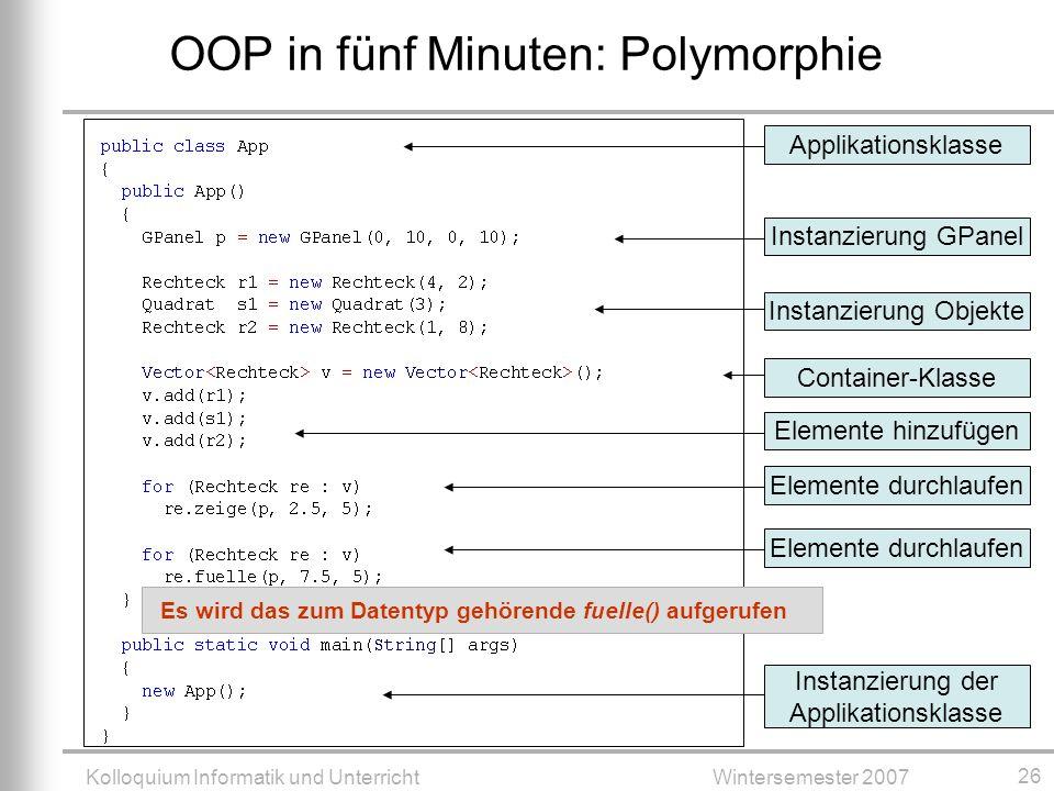 Kolloquium Informatik und UnterrichtWintersemester 2007 26 OOP in fünf Minuten: Polymorphie ApplikationsklasseInstanzierung GPanelInstanzierung ObjekteContainer-KlasseElemente hinzufügenElemente durchlaufen Instanzierung der Applikationsklasse Elemente durchlaufen Es wird das zum Datentyp gehörende fuelle() aufgerufen