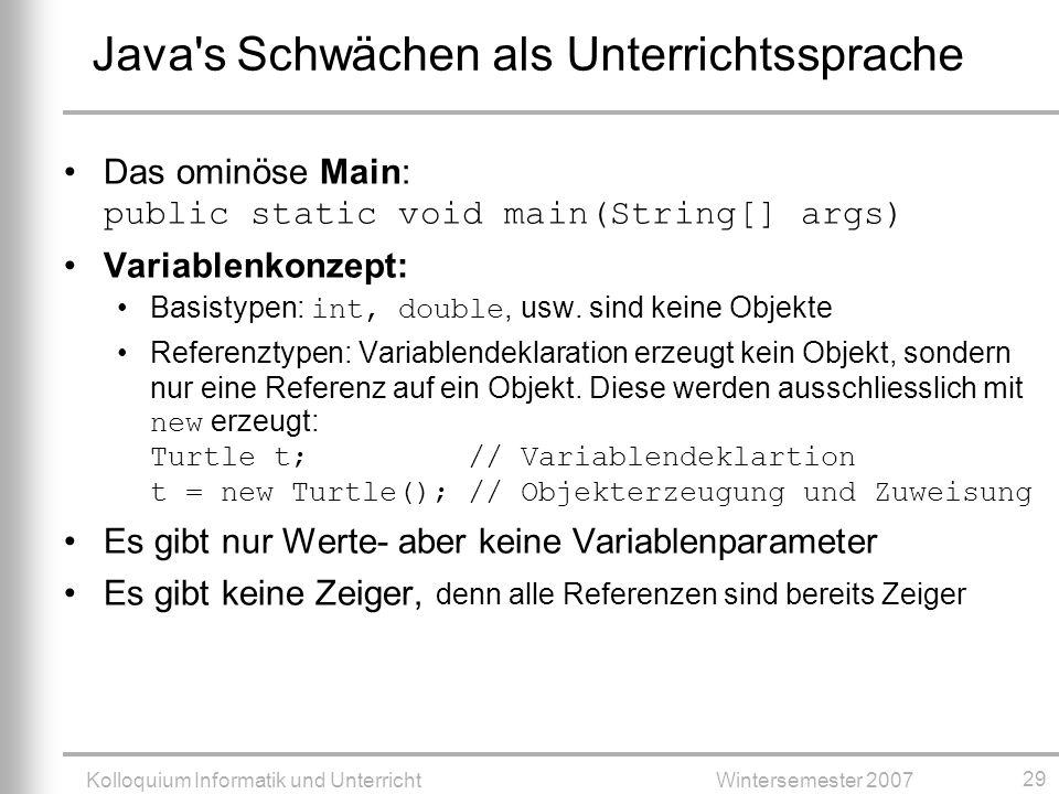 Kolloquium Informatik und UnterrichtWintersemester 2007 29 Das ominöse Main: public static void main(String[] args) Variablenkonzept: Basistypen: int, double, usw.