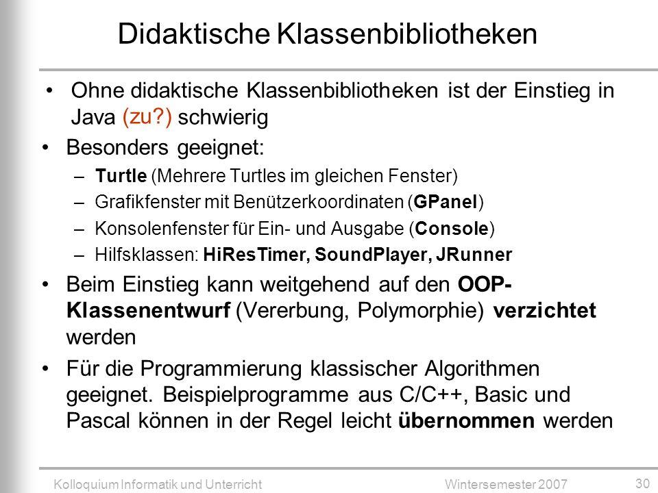 Kolloquium Informatik und UnterrichtWintersemester 2007 30 Didaktische Klassenbibliotheken Besonders geeignet: –Turtle (Mehrere Turtles im gleichen Fenster) –Grafikfenster mit Benützerkoordinaten (GPanel) –Konsolenfenster für Ein- und Ausgabe (Console) –Hilfsklassen: HiResTimer, SoundPlayer, JRunner Beim Einstieg kann weitgehend auf den OOP- Klassenentwurf (Vererbung, Polymorphie) verzichtet werden Für die Programmierung klassischer Algorithmen geeignet.