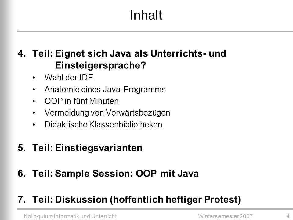 Kolloquium Informatik und UnterrichtWintersemester 2007 4 Inhalt 4.Teil: Eignet sich Java als Unterrichts- und Einsteigersprache.